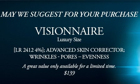 MAY WE SUGGEST FOR YOUR PURCHASE | VISIONNAIRE Luxury Size | [LR 2412 4%]; ADVANCED SKIN CORRECTOR; WRINKLES - PORES - EVENNESS | A great value only available for a limited time. | $139