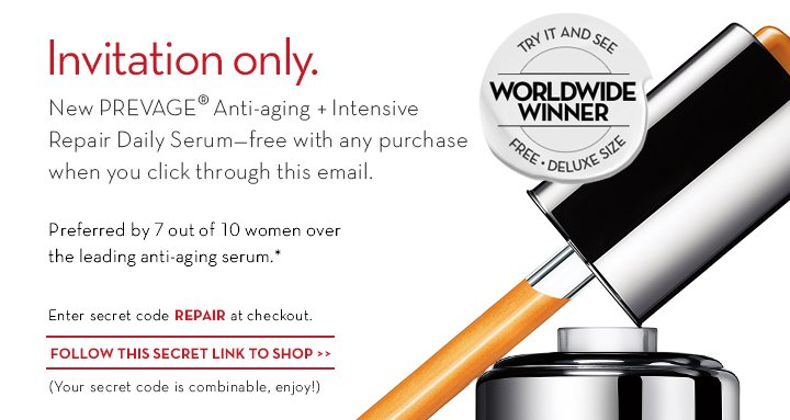 Invitation only. New PREVAGE® Anti-aging + Intensive Repair Daily  Serum—free with any purchase when you click through this email. Preferred by 7 out of 10 women over the leading anti-aging serum.* Enter secret code REPAIR at checkout. FOLLOW THIS SECRET LINK TO SHOP. (Your secret code is combinable, enjoy!)