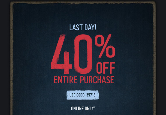 LAST DAY! 40% OFF ENTIRE PURCHASE USE CODE 35718 ONLINE ONLY*