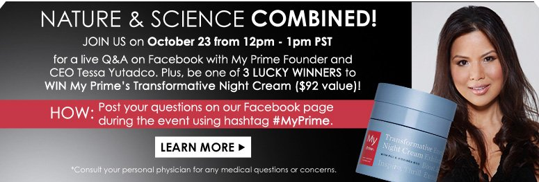 Nature & Science Combined! Join us on October 23, from 12pm - 1pm PST, for a live Q&A on Facebook with My Prime Founder and CEO Tessa Yutadco. Plus, be one of 3 lucky winners to win My Prime's Transformative Night Cream ($92 value)! HOW: Post your questions on our Facebook wall during the event using hashtag #MyPrime. *Consult your personal physician for any medical questions or concerns. LEARN MORE>>