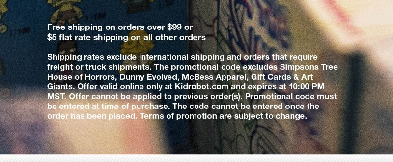 Free shipping on orders over $99 or $5 flat rate shipping on all orders.  Shipping rates exclude international shipping and orders that require freight or truck shipments.  The promotional code excludes Simpons Tree House of Horrors, Dunny Evolved, McBess Apparel, Gift Cards and Art Giants.  Offer valid online only at Kidrobot.com and expires at 10:00PM MST.  Offer cannot be applied to previous order(s).  Promotional code must be entered at time of purchase.  The code cannot be entered once the order has been placed.  Terms of promotion are subject to change.