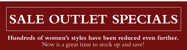 Sale Outlet Specials. Hundreds of women's styles have been reduced even further. Now is a great time to stock up and save.