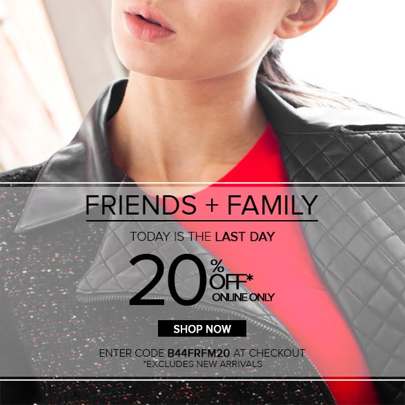 FRIENDS + FAMILY TODAY IS THE LAST DAY 20% OFF ONLINE ONLY