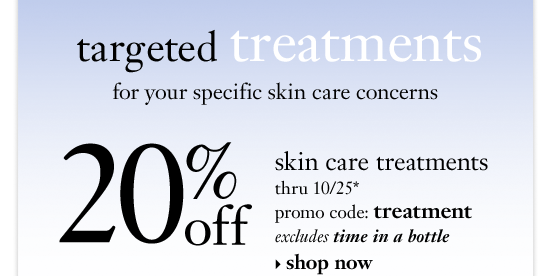 targeted treatments for your specific skin care concerns 20%off skin care treatments thru 10/25* promo code: treatment excludes time in a bottle