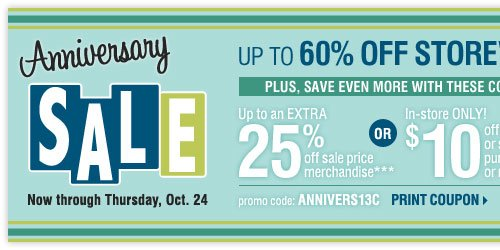 Anniversary Sale. Up to 60% off storewide! Plus, up to an extra 25% off sale price merchandise*** OR in-store only $10 off your regular or sale price purchase of $25 or more**** Print coupon.