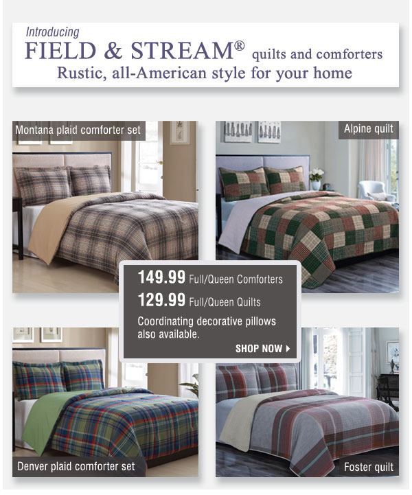 Introducing Field & Stream® quilts and comforters. Rustic, all-American style for your home. 149.99 Full/Queen comforters. 129.99 Full/Queen Quilts. Coordinating decorative pillows also available. Shop Shop now.