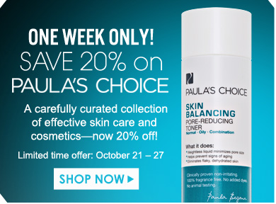 One week only! Save 20% on Paula's Choice A carefully curated collection of effective skin care and cosmetics—now 20% off! Offer valid October 21- 27 Shop Now>>