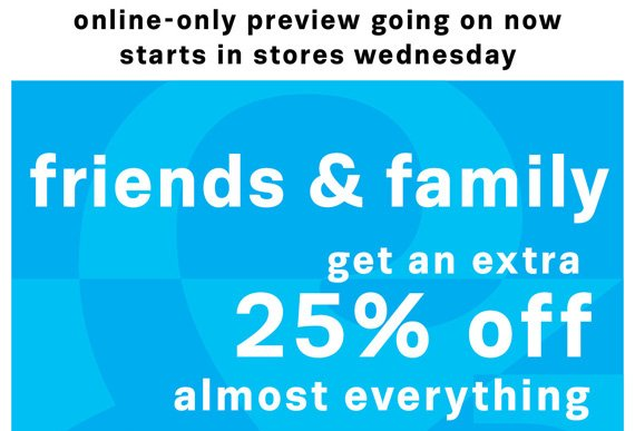 Online-only preview going on now starts in stores wednesday. friends and family get an extra 25% off almost everything