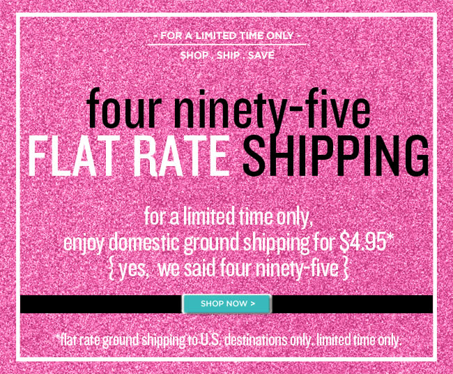 Limited Time Only- Flat Rate Shipping 					$4.95 for Domestic Ground Shipping* 					*Flat rate ground shipping to U.S. destinations only.