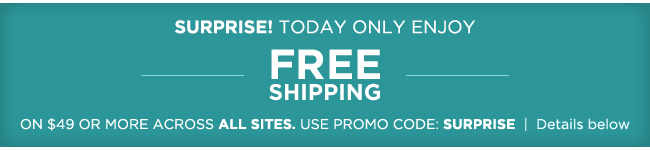 Surprise! Today only enjoy FREE SHIPPING on $49 or more across all sites. Use promo code SURPRISE.