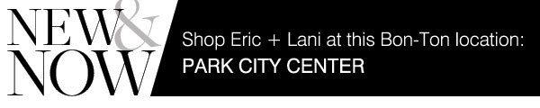 New & Now Available online and in your local stores: Shop Eric + Lani at this Bon-Ton location: Park City Center