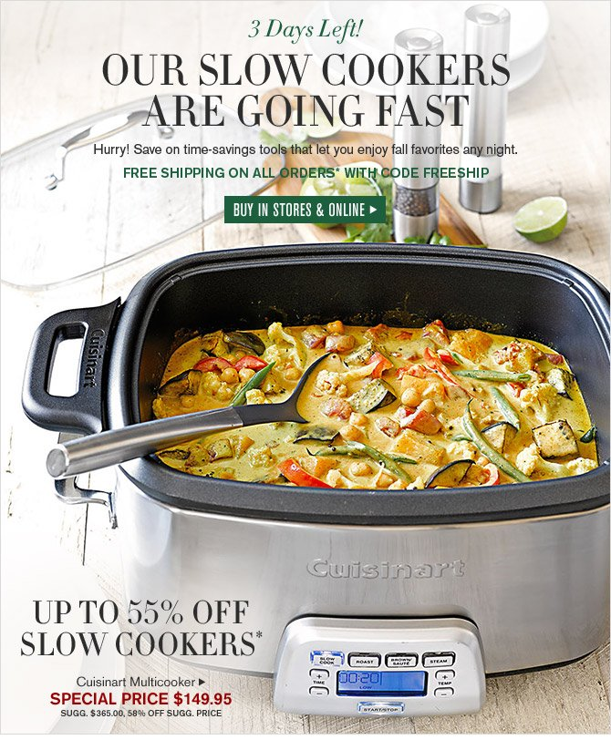 3 Days Left! - OUR SLOW COOKERS ARE GOING FAST - Hurry! Save on time-savings tools that let you enjoy fall favorites any night. - FREE SHIPPING ON ALL ORDERS* WITH CODE FREESHIP - BUY IN STORES & ONLINE - UP TO 55% OFF SLOW COOKERS*