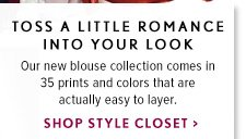 TOSS A LITTLE ROMANCE INTO YOUR LOOK Our new blouse collection comes in  35 prints and colors that are actually easy to layer. SHOP STYLE CLOSET