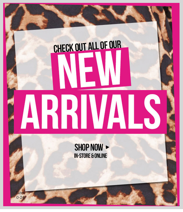 NEW ARRIVALS! Check out all of our LATEST fashions! In-stores and online! SHOP NOW!