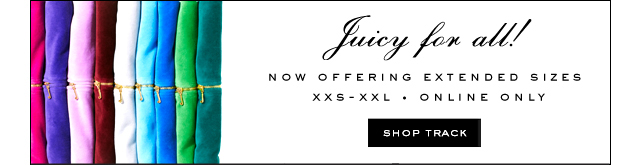 Juicy for all. Now Offering Extened Sizes XXS-XXL. Online Only. Shop Track.