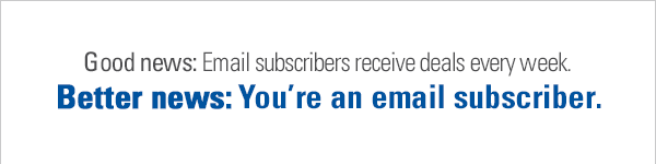 Good news: Email subscribers receive deals every week. Better news: You're an email subscriber.