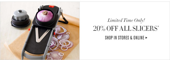 LIMITED TIME ONLY! 20% OFF ALL SLICERS* SHOP IN STORES & ONLINE