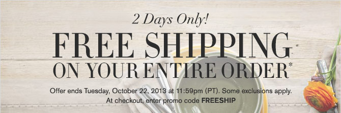 2 DAYS ONLY! - FREE SHIPPING ON YOUR ENTIRE ORDER* Offer ends Tuesday, October 22, 2013 at 11:59pm (PT). Some exclusions apply. At checkout, enter promo code FREESHIP