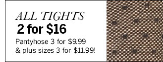 All Tights 2 for $16. Pantyhose 3 for $9.99 & plus sizes 3 for $11.99!
