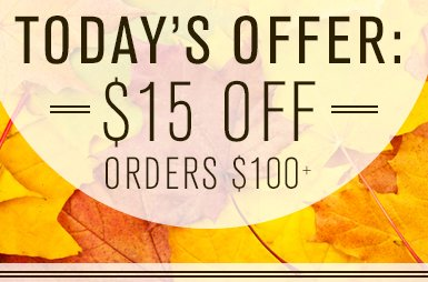 TODAY'S OFFER: $15 OFF Orders $100+
