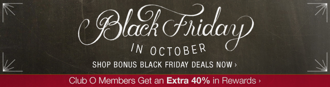 Black Friday in October - Shop Bonus Black Friday Deals Now - Club O Members Get an Extra 40% in Rewards