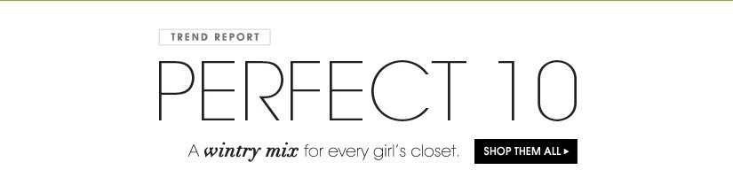 TREND REPORT. PERFECT 10. A wintery mix for every girl´s closet. SHOP THEM ALL