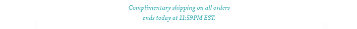 Complimentary shipping on all orders ends today at 11:59PM EST.