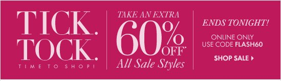 TICK. TOCK. TIME TO SHOP! Take An EXTRA 60% OFF* All Sale Styles  Ends Tonight!   Online Only  Use Code FLASH60   SHOP SALE