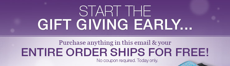 Start the gift giving early... Purchase anything in this email and YOUR ENTIRE ORDER SHIPS FOR FREE! No coupon required.