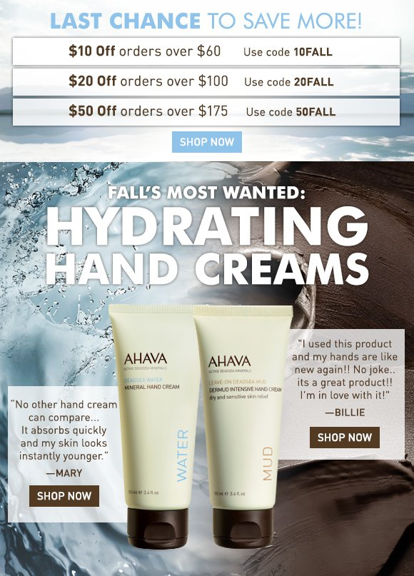 Spend more save more!* $10 Off orders over $60 10FALL $20 Off orders over $100 20FALL $50 Off orders over $175 50FALL (button) Shop Now ends tonight! Fall's most wanted: Hydrating Hand Creams Mineral Hand Cream A customer favorite! This mineral-rich hand cream instantly improves skin's moisture level, smoothes dry skin and restores suppleness.  Shop Now Dermud Intensive Hand Cream Formulated with ultra-soothing Dead Sea mud, this rich hand cream provides intensive and immediate relief, comfort and repair to dry, cracked hands.  Shop Now