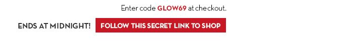 Enter code GLOW69 at checkout. ENDS AT MIDNIGHT! FOLLOW THIS SECRET LINK TO SHOP.