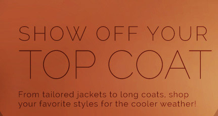 Show off Your Top Coat. From Tailored Jackets to Long Coats. Shop Your Favorite Styles for the Cooler Weather!