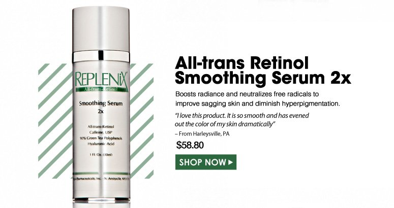 "All-trans Retinol Smoothing Serum  Boosts radiance and neutralizes free radicals to improve sagging skin and diminish hyperpigmentation.  ""I love this product. It is so smooth and has evened out the color of my skin dramatically."" – From Harleysville, PA $58.80 Shop Now>>"
