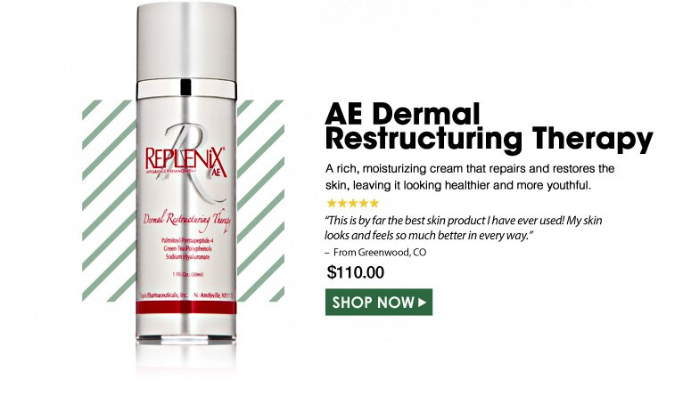 "5 Stars AE Dermal Restructuring Therapy  A rich, moisturizing cream that repairs and restores the skin, leaving it looking healthier and more youthful. ""This is by far the best skin product I have ever used! My skin looks and feels so much better in every way."" – From Greenwood, CO  $110.00 Shop Now>>"