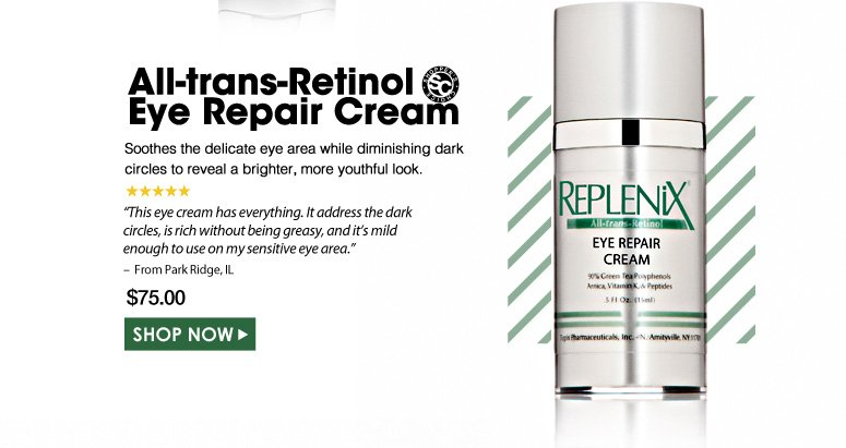 "Shopper's Choice. 5 Stars  All-trans-Retinol Eye Repair  Soothes the delicate eye area while diminishing dark circles to reveal a brighter, more youthful look. ""This eye cream has everything. It address the dark circles, is rich without being greasy, and it's mild enough to use on my sensitive eye area."" – From Park Ridge, IL  $75.00 Shop Now>>"