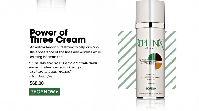 "Power of Three Cream An antioxidant-rich treatment to help diminish the appearance of fine lines and wrinkles while calming inflammation. ""This is a fabulous cream for those that suffer from roscsea. It calms down painful flair ups and also helps tone down redness."" – From Reston, VA $68.00 Shop Now>>"
