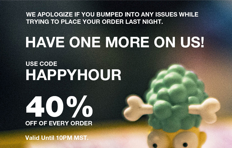 We apologize if you bumped into any issues while trying to place your order last night.  Have one more on us!  4-10PM Today Only.  Use code happyhour 40% off of every order.