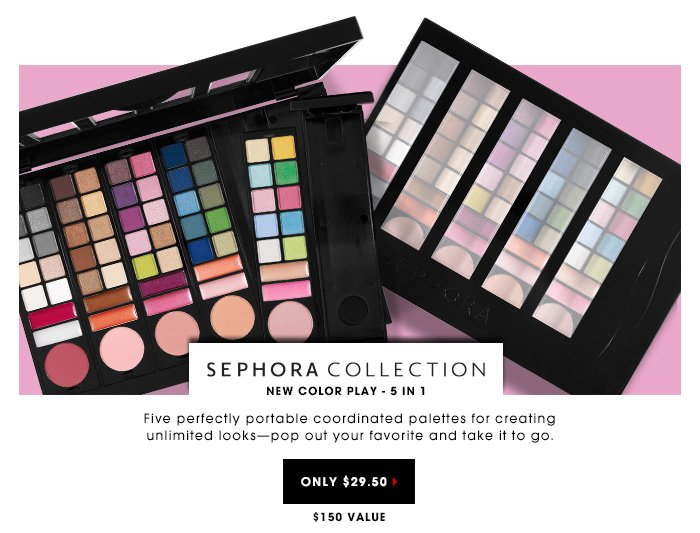 $29.50 | $150 Value. Five perfectly portable palettes for creating unlimited looks - pop out your favorite and take it to go. NEW Sephora Collection Color Play - 5 in 1