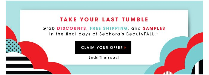 TAKE YOUR LAST TUMBLE. Grab discounts, free shipping, and samples in the final days of Sephora's BeautyFALL.* CLAIM YOUR OFFER Ends Thursday!