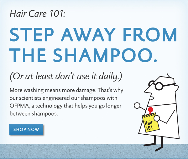 Step Away From the Shampoo (Or at least don't use it daily.)  More washing means more damage. That's why our scientists engineered our shampoos with OFPMA, a technology that helps you go longer between shampoos.