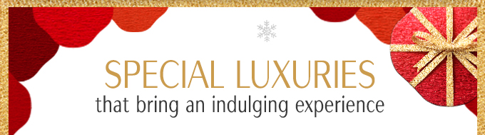 SPECIAL LUXURIES THAT BRING AN INDULGING EXPERIENCE