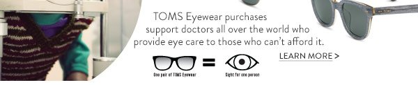 TOMS Eyewear purchases support doctors all over the world who provide eye care to those who can't afford it. Learn More.