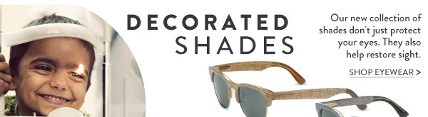 Our new collection of shades don't just protect your eyes. They help restore sight. Shop Eyewear