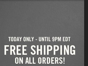 TODAY ONLY – UNTIL 9PM EDT FREE SHIPPING ON ALL ORDERS!