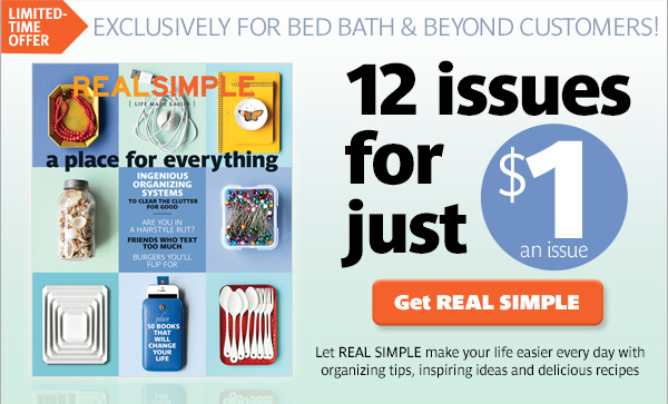 LIMITED TIME OFFER EXCLUSIVELY FOR BED BATH & BEYOND CUSTOMERS! 12 issues for just $1 an issue Get REAL SIMPLE Let REAL SIMPLE make your life easier every day with organizing tips, inspiring ideas and delicious recipes