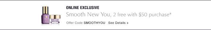 ONLINE EXCLUSIVE Smooth New You,  2 free with $50 purchase* Offer Code SMOOTHYOU  SEE DETAILS »