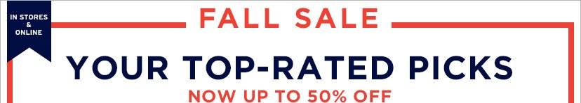 IN STORES & ONLINE | FALL SALE | YOUR TOP-RATED PICKS | NOW UP TO 50% OFF