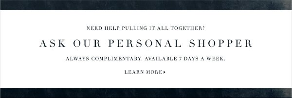 NEED HELP PULLING IT ALL TOGETHER? ASK OUR PERSONAL SHOPPER ALWAYS COMPLIMENTARY. NOW AVAILABLE 7 DAYS A WEEK. LEARN MORE