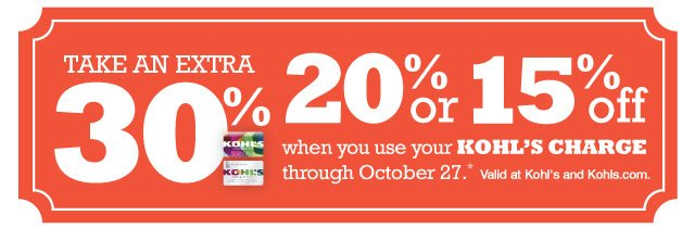 Take an extra 30%, 20% or 15% off when you use your Kohl's Charge through October 27. Valid at Kohl's and Kohls.com.