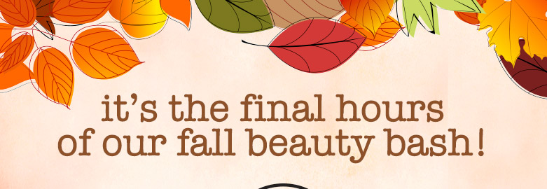 it's the final hours of our fall beauty bash!
